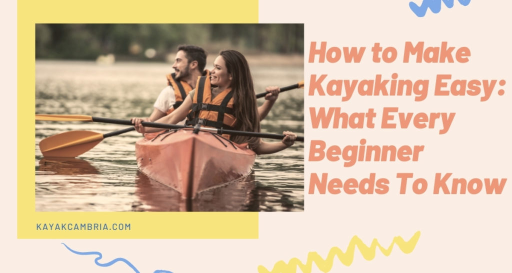 How to Make Kayaking Easy What Every Beginner Needs To Know